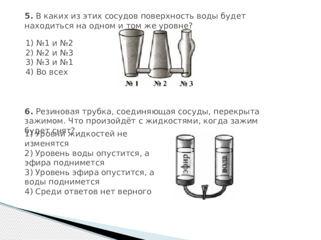5. В каких из этих сосудов поверхность воды будет находиться на одном и том же уровне? 1) №1 и №2  2) №2 и №3  3) №3 и №1  4) Во всех 6. Резиновая трубка, соединяющая сосуды, перекрыта зажимом. Что произойдёт с жидкостями, когда зажим будет снят? 1) Уровни жидкостей не изменятся  2) Уровень воды опустится, а эфира поднимется  3) Уровень эфира опустится, а воды поднимется  4) Среди ответов нет верного