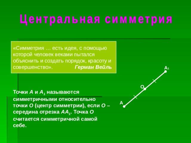 «Симметрия … есть идея, с помощью которой человек веками пытался объяснить и создать порядок, красоту и совершенство». Герман Вейль А 1 О Точки А и А 1  называются симметричными относительно точки О (центр симметрии), если О – середина отрезка АА 1 . Точка О считается симметричной самой себе. А