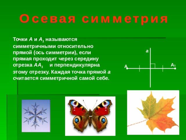 Точки А и А 1  называются симметричными относительно прямой (ось симметрии), если прямая проходит через середину отрезка АА 1  и перпендикулярна этому отрезку. Каждая точка прямой а считается симметричной самой себе. а А 1 А
