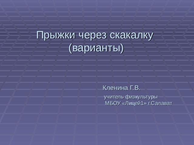 Прыжки через скакалку  (варианты)          Кленина Г.В.      учитель физкультуры      МБОУ «Лицей1» г.Салават
