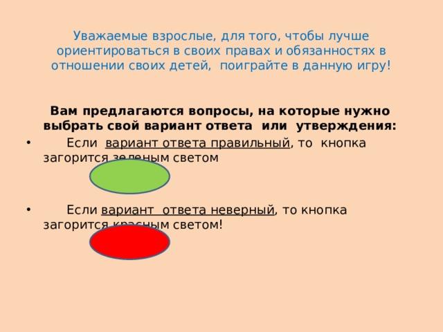 Уважаемые взрослые, для того, чтобы лучше ориентироваться в своих правах и обязанностях в отношении своих детей, поиграйте в данную игру!    Вам предлагаются вопросы, на которые нужно выбрать свой вариант ответа или утверждения:  Если вариант ответа правильный , то кнопка загорится зеленым светом  Если вариант ответа неверный , то кнопка загорится красным светом!