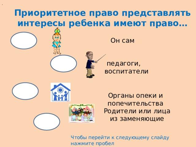 . Приоритетное право представлять интересы ребенка имеют право… Он сам  педагоги, воспитатели Органы опеки и попечительства Родители или лица из заменяющие Чтобы перейти к следующему слайду нажмите пробел