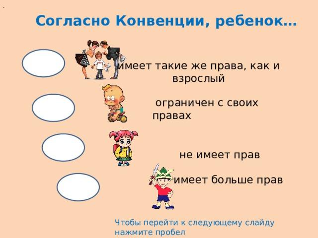 . Согласно Конвенции, ребенок… имеет такие же права, как и взрослый  ограничен с своих правах не имеет прав имеет больше прав Чтобы перейти к следующему слайду нажмите пробел