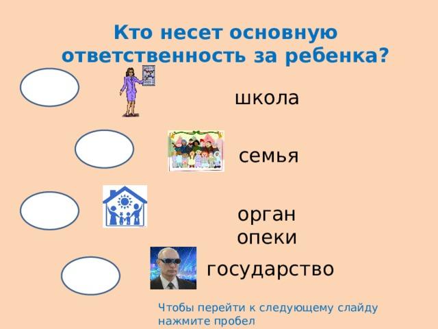 Кто несет основную ответственность за ребенка? школа семья орган опеки государство Чтобы перейти к следующему слайду нажмите пробел