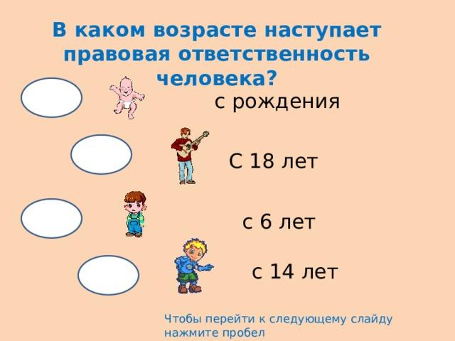 В каком возрасте наступает правовая ответственность человека? с рождения С 18 лет с 6 лет с 14 лет Чтобы перейти к следующему слайду нажмите пробел