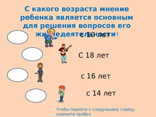 С какого возраста мнение ребенка является основным для решения вопросов его жизнедеятельности ? с 10 лет С 18 лет с 16 лет с 14 лет Чтобы перейти к следующему слайду нажмите пробел