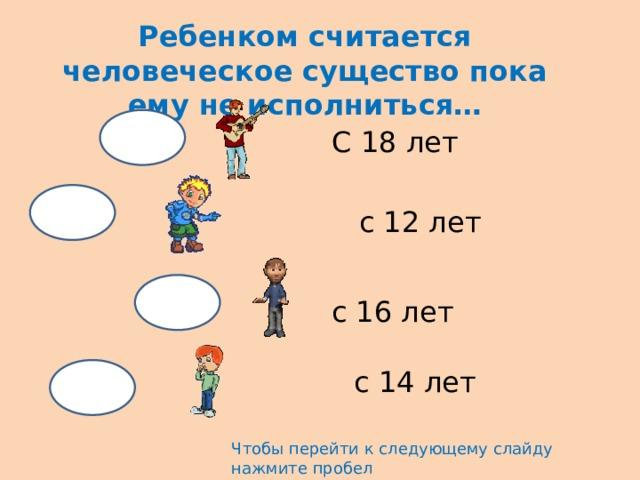 Ребенком считается человеческое существо пока ему не исполниться… С 18 лет с 12 лет с 16 лет с 14 лет Чтобы перейти к следующему слайду нажмите пробел