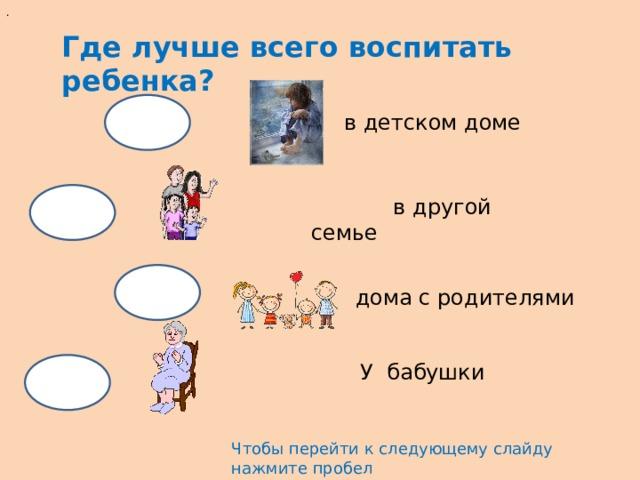 . Где лучше всего воспитать ребенка? в детском доме  в другой семье дома с родителями У бабушки Чтобы перейти к следующему слайду нажмите пробел