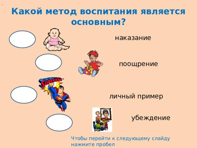 . Какой метод воспитания является основным? наказание  поощрение личный пример убеждение Чтобы перейти к следующему слайду нажмите пробел