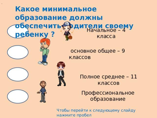 . Какое минимальное образование должны обеспечить родители своему ребенку ? Начальное – 4 класса  основное общее – 9 классов Полное среднее – 11 классов Профессиональное образование Чтобы перейти к следующему слайду нажмите пробел