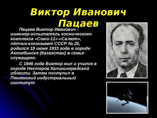 Виктор Иванович Пацаев  Пацаев Виктор Иванович - инженер-испытатель космического комплекса «Союз-11»-«Салют», лётчик-космонавт СССР № 25, родился 19 июня 1933 года в городе Актюбинске (Казахстан) в семье служащего.  С 1946 года Виктор жил и учился в городе Нестеров Калининградской области. Затем поступил в Пензенский индустриальный институт