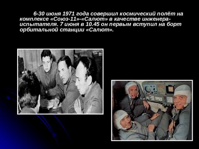 6-30 июня 1971 года совершил космический полёт на комплексе «Союз-11»-«Салют» в качестве инженера-испытателя. 7 июня в 10.45 он первым вступил на борт орбитальной станции «Салют».