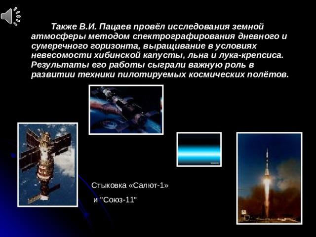 Также В.И. Пацаев провёл исследования земной атмосферы методом спектрографирования дневного и сумеречного горизонта, выращивание в условиях невесомости хибинской капусты, льна и лука-крепсиса. Результаты его работы сыграли важную роль в развитии техники пилотируемых космических полётов. Стыковка «Салют-1»  и