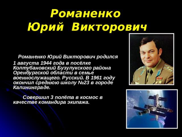 Романенко  Юрий Викторович  Романенко Юрий Викторович родился  1 августа 1944 года в посёлке Колтубановский Бузулукского района Оренбургской области в семье военнослужащего. Русский. В 1961 году окончил среднюю школу №23 в городе Калининграде.   Совершил 3 полёта в космос в качестве командира экипажа.