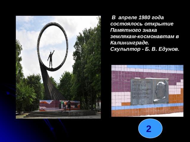 В апреле 1980 года состоялось открытие Памятного знака землякам-космонавтам в Калининграде. Скульптор - Б. В. Едунов. 2