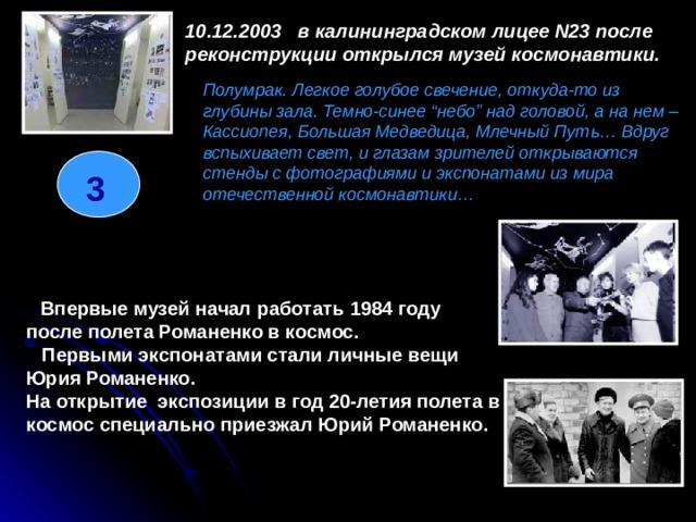 """10.12.2003в калининградском лицее N23 после реконструкции открылся музей космонавтики.  Полумрак. Легкое голубое свечение, откуда-то из глубины зала. Темно-синее """"небо"""" над головой, а на нем – Кассиопея, Большая Медведица, Млечный Путь… Вдруг вспыхивает свет, и глазам зрителей открываются стенды с фотографиями и экспонатами из мира отечественной космонавтики… 3  Впервые музей начал работать 1984 году после полета Романенко в космос.  Первыми экспонатами стали личные вещи Юрия Романенко. На открытие экспозиции в год 20-летия полета в космос специально приезжал Юрий Романенко."""