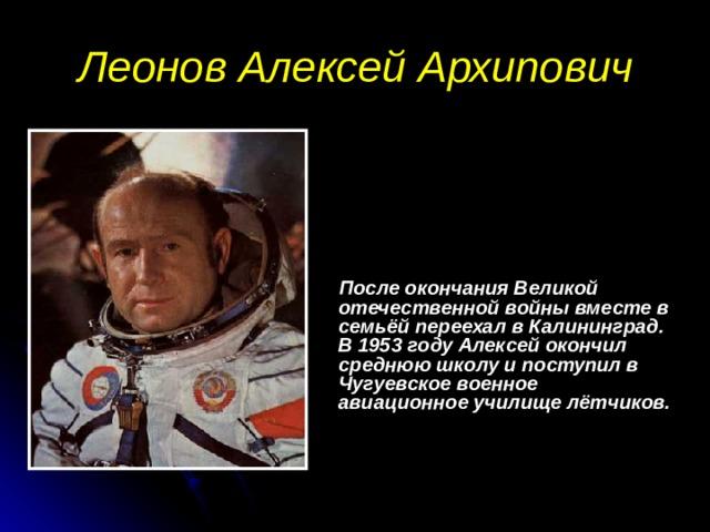 Леонов Алексей Архипович  После окончания Великой отечественной войны вместе в семьёй переехал в Калининград. В 1953 году Алексей окончил среднюю школу и поступил в Чугуевское военное авиационное училище лётчиков.