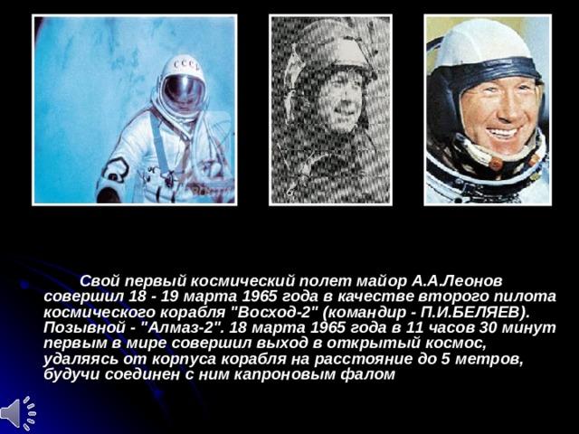 Свой первый космический полет майор А.А.Леонов совершил 18 - 19 марта 1965 года в качестве второго пилота космического корабля