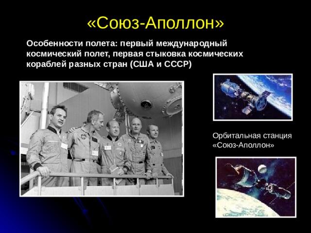 «Союз-Аполлон»   Особенности полета: первый международный космический полет, первая стыковка космических кораблей разных стран (США и СССР) Орбитальная станция «Союз-Аполлон»