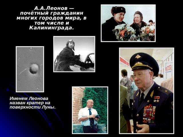 А.А.Леонов — почётный гражданин многих городов мира, в том числе и Калининграда.   Именем Леонова назван кратер на поверхности Луны.