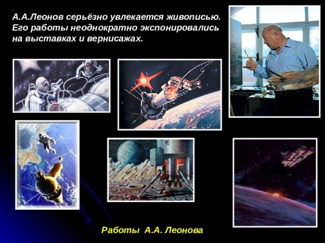 А.А.Леонов серьёзно увлекается живописью. Его работы неоднократно экспонировались на выставках и вернисажах.   Работы А.А. Леонова