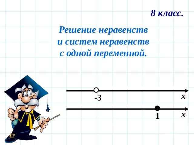 8 класс. Решение неравенств и систем неравенств с одной переменной. х -3 х 1