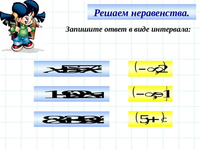 Решаем неравенства. Запишите ответ в виде интервала:     Используем триггер, что позволяет учащимся определить последовательность решения примеров. Нажмите на голубой прямоугольник – появится соответствующий правильный ответ.   12