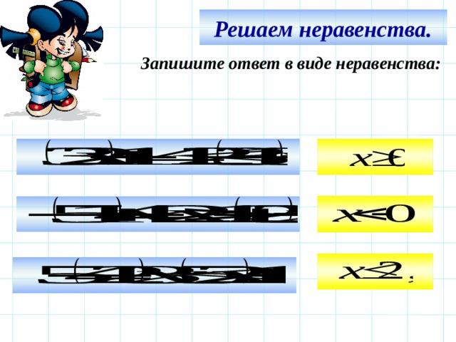 Решаем неравенства. Запишите ответ в виде неравенства:     Используем триггер, что позволяет учащимся определить последовательность решения примеров. Нажмите на голубой прямоугольник – появится соответствующий правильный ответ.   12