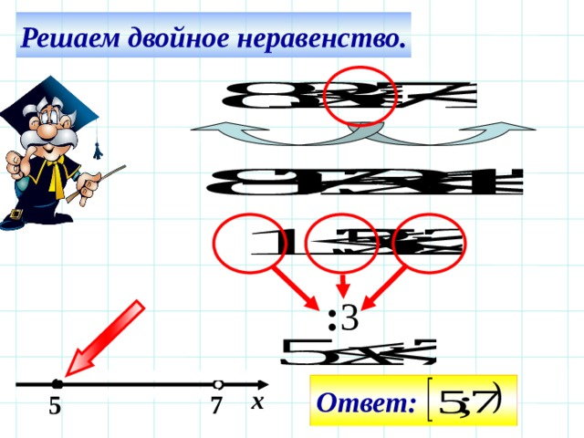 Решаем двойное неравенство. Все действия на слайде – последовательно щелчком мышки. : 3 Ответ: х  5 7 20