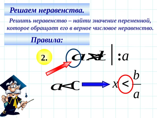 Решаем неравенства. Решить неравенство – найти значение переменной, которое обращает его в верное числовое неравенство. Правила: : а 2. Все действия на слайде – последовательно щелчком мышки. 5