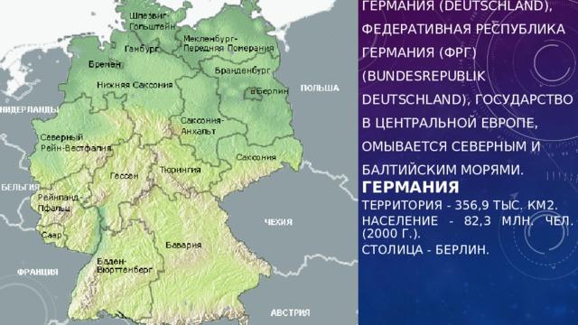 Германия (Deutschland), Федеративная Республика Германия(ФРГ) (Bundesrepublik Deutschland), государство в Центральной Европе, омывается Северным и Балтийским морями. Германия Территория - 356,9 тыс. км2. Население - 82,3 млн. чел. (2000 г.). Столица - Берлин.