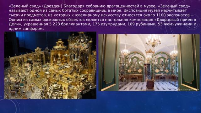 «Зеленый свод» (Дрезден) Благодаря собранию драгоценностей в музее, «Зеленый свод» называют одной из самых богатых сокровищниц в мире. Экспозиция музея насчитывает тысячи предметов, из которых к ювелирному искусству относятся около 1100 экспонатов. Одним из самых роскошных объектов является настольная композиция «Дворцовый прием в Дели», украшенная 5 223 бриллиантами, 175 изумрудами, 189 рубинами, 53 жемчужинами и одним сапфиром.
