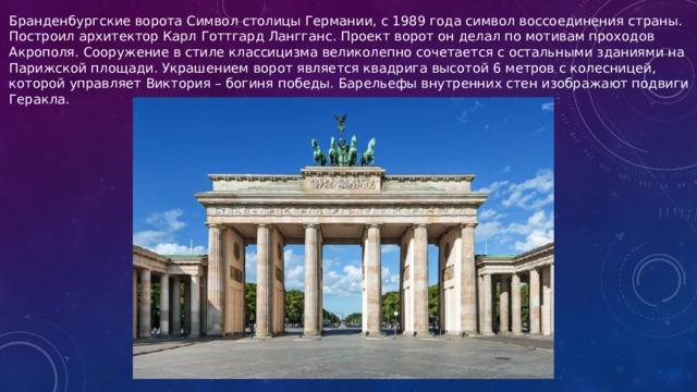 Бранденбургские ворота Символ столицы Германии, с 1989 года символ воссоединения страны. Построил архитектор Карл Готтгард Лангганс. Проект ворот он делал по мотивам проходов Акрополя. Сооружение в стиле классицизма великолепно сочетается с остальными зданиями на Парижской площади. Украшением ворот является квадрига высотой 6 метров с колесницей, которой управляет Виктория – богиня победы. Барельефы внутренних стен изображают подвиги Геракла.