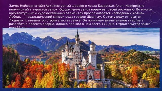 Замок Нойшванштайн Архитектурный шедевр в лесах Баварских Альп. Невероятно популярный у туристов замок. Оформление залов поражает своей роскошью. Во многих архитектурных и художественных элементах прослеживается «лебединый мотив». Лебедь — геральдический символ рода графов Швангау. К этому роду относится Людовик II, инициатор строительства замка. Он принимал значительное участие в разработке проекта дворца, однако прожил в нем всего 172 дня. Строительство замка шло 17 лет.