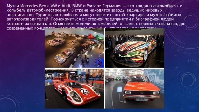Музеи Mercedes-Benz, VW и Audi, BMW и Porsche Германия — это «родина автомобиля» и колыбель автомобилестроения. В стране находятся заводы ведущих мировых автогигантов. Туристы-автолюбители могут посетить штаб-квартиры и музеи любимых автопроизводителей. Познакомиться с историей предприятий и биографией людей, которые их создавали. Осмотреть модели автомобилей, от самых первых экспонатов, до современных концептов. Проехать по гоночным и испытательным трассам.