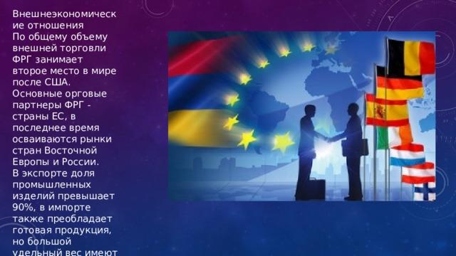 Внешнеэкономические отношения По общему объему внешней торговли ФРГ занимает второе место в мире после США. Основные орговые партнеры ФРГ - страны ЕС, в последнее время осваиваются рынки стран Восточной Европы и России. В экспорте доля промышленных изделий превышает 90%, в импорте также преобладает готовая продукция, но большой удельный вес имеют сырье и топливо.