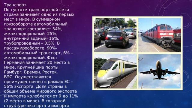 Транспорт. По густоте транспортной сети страна занимает одно из первых мест в мире. В суммарном грузообороте автомобильный транспорт составляет 54%, железнодорожный -25%, внутренний водный- 16%, трубопроводный – 3,5%. В пассажирообороте: 90%-автомобильный транспорт, 6% – железнодорожный. Флот Германия занимает 20 место в мире. Крупнейшие порты: Гамбург, Бремен, Росток. ВЭС. Осуществляются преимущественно в рамках ЕС – 56% экспорта. Доля страны в общем объеме мирового экспорта и импорта колеблется от 9 до 11% (2 место в мире). В товарной структуре экспорта и импорта преобладают готовые изделия. Главные партнеры – Франция, США, Великобритания.