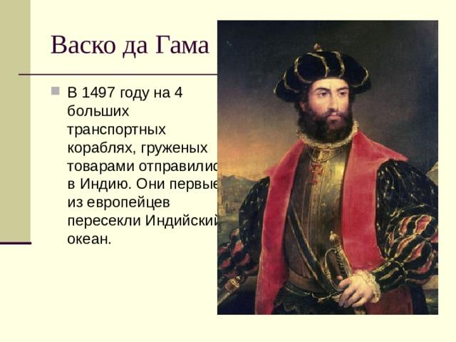 Васко да Гама В 1497 году на 4 больших транспортных кораблях, груженых товарами отправились в Индию. Они первые из европейцев пересекли Индийский океан.