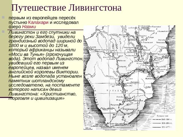 Путешествие Ливингстона первым из европейцев пересёк пустыню Калахари и исследовал озеро Нгами Ливингстон и его спутники на берегу реки Замбези, увидели грандиозный водопад шириной до 1800 м и высотой до 120 м, который африканцы называли «Моси ва Тунья» (грохочущая вода). Этот водопад Ливингстон, увидевший его первым из европейцев, назвал именем английской королевы Виктории. Ныне возле водопада установлен памятник шотландскому исследователю, на постаменте которого написан девиз Ливингстона: «Христианство, торговля и цивилизация»