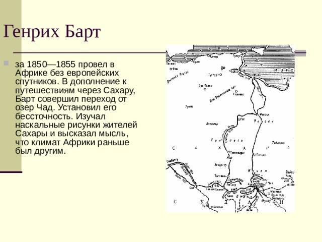 Генрих Барт за 1850—1855 провел в Африке без европейских спутников. В дополнение к путешествиям через Сахару, Барт совершил переход от озер Чад. Установил его бессточность. Изучал наскальные рисунки жителей Сахары и высказал мысль, что климат Африки раньше был другим.