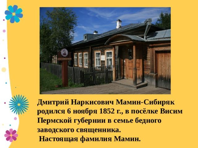 Дмитрий Наркисович Мамин-Сибиряк родился 6 ноября 1852 г., в посёлке Висим Пермской губернии в семье бедного заводского священника. Настоящая фамилия Мамин.