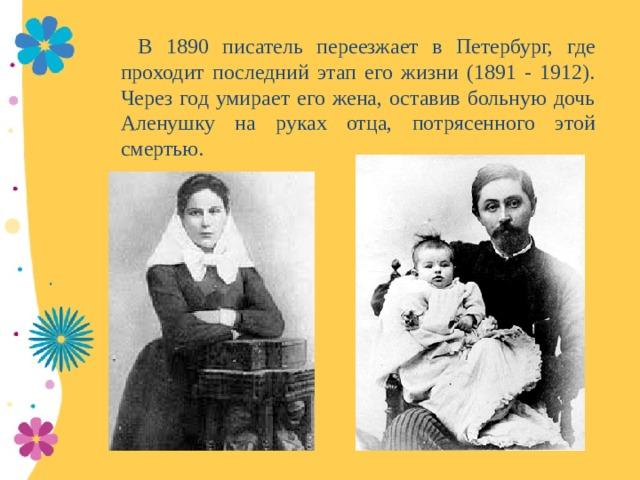 В 1890 писатель переезжает в Петербург, где проходит последний этап его жизни (1891 - 1912). Через год умирает его жена, оставив больную дочь Аленушку на руках отца, потрясенного этой смертью.