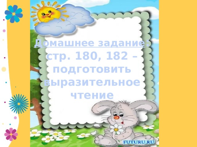 Домашнее задание : стр. 180, 182 – подготовить  выразительное чтение