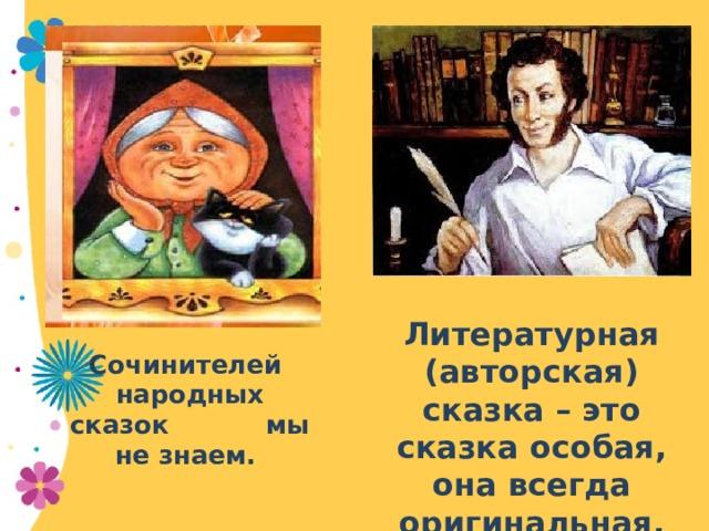 Литературная (авторская) сказка – это сказка особая, она всегда оригинальная, индивидуальная и необычная. Сочинителей народных сказок мы не знаем.