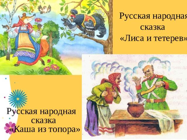 Русская народная сказка  «Лиса и тетерев» Русская народная сказка  «Каша из топора»