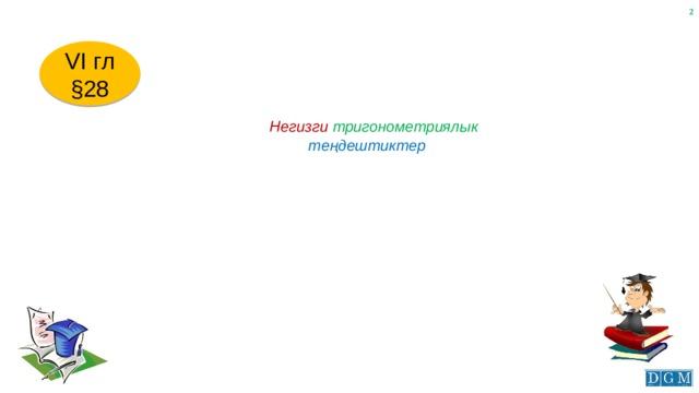VI гл §28  Негизги тригонометриялык  теңдештиктер