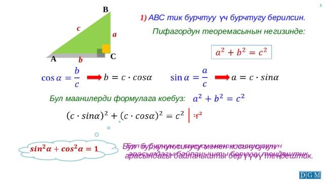 B 1) АВС тик бурчтуу үч бурчтугу берилсин. c Пифагордун теоремасынын негизинде: a  C A b      Бул маанилерди формулага коебуз:    :   Бул бурчунун синусу менен косинусунун  арасындагы байланышты берүүчү теңдештик.