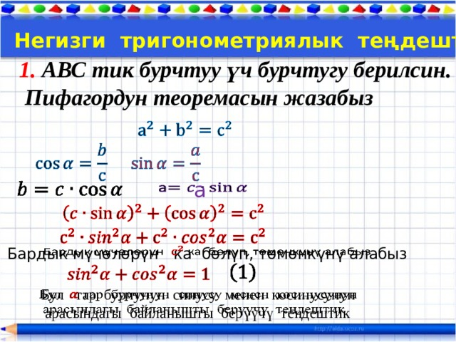 Тема:  Негизги тригонометриялык теңдештиктер 1. АВС тик бурчтуу үч бурчтугу берилсин.  Пифагордун теоремасын жазабыз      a   Бардык мүчөлөрүн ка бөлүп, төмөнкүнү алабыз    Бул тар бурчунун синусу менен косинусунун   арасындагы байланышты берүүчү теңдештик