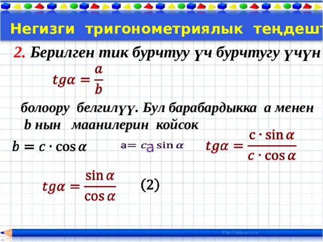 Тема:  Негизги тригонометриялык теңдештиктер 2. Берилген тик бурчтуу үч бурчтугу үчүн  болоору белгилүү. Бул барабардыкка a менен  b нын маанилерин койсок   a
