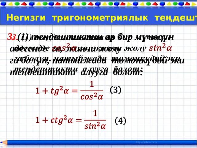 Тема:  Негизги тригонометриялык теңдештиктер 3. (1) теңдештиктин ар бир мүчөсүн   адегенде га, экинчи жолу  га бөлүп, натыйжада төмөнкүдөй эки  теңдештикти алууга болот: